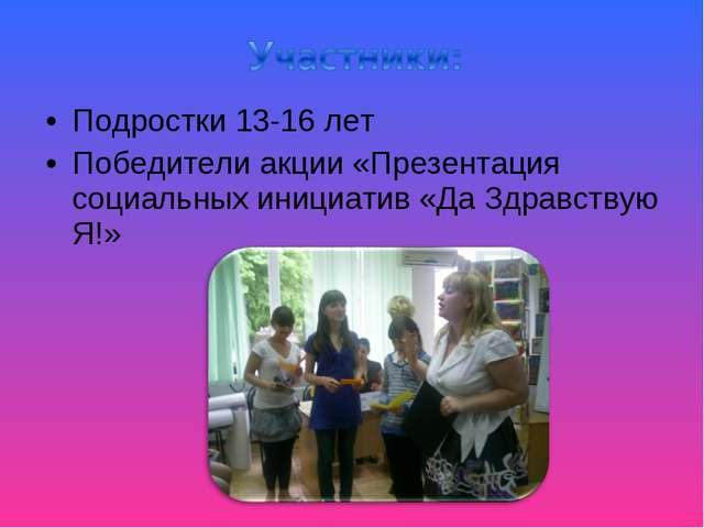 Подростки 13-16 лет Победители акции «Презентация социальных инициатив «Да Зд...