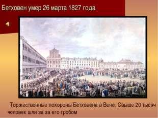 Бетховен умер 26 марта 1827 года Торжественные похороны Бетховена в Вене. Свы