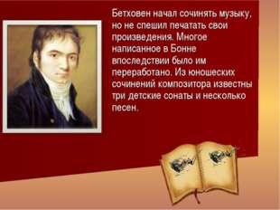 Бетховен начал сочинять музыку, но не спешил печатать свои произведения. Мног