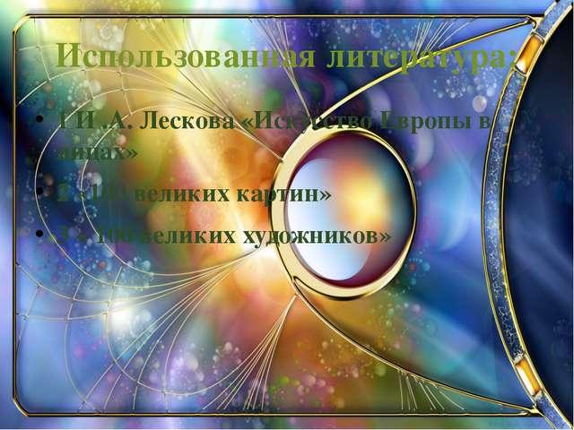 Использованная литература: 1 И .А. Лескова «Искусство Европы в лицах» 2 «100...