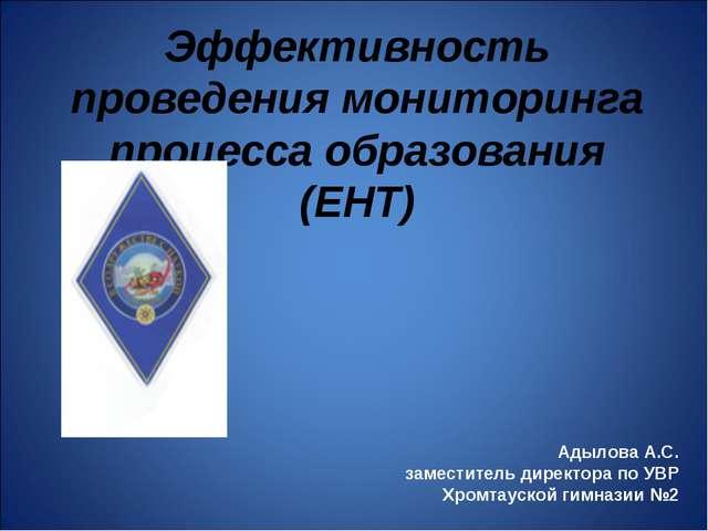 Эффективность проведения мониторинга процесса образования (ЕНТ) Адылова А.С....