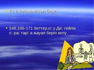 7.Үй тапсырмасын беру. §48,166-171 беттер,оқу.Деңгейлік сұрақтарға жауап бер