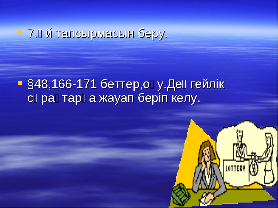 7.Үй тапсырмасын беру. §48,166-171 беттер,оқу.Деңгейлік сұрақтарға жауап бер...