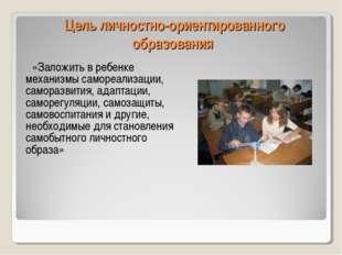Цель личностно-ориентированного образования «Заложить в ребенке механизмы сам