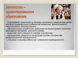 Личностно – ориентированное образование подразумевает ориентацию на обучение,