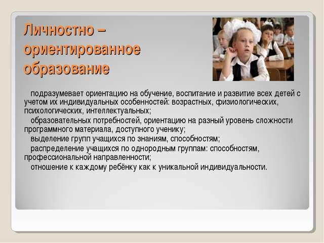 Личностно – ориентированное образование подразумевает ориентацию на обучение,...