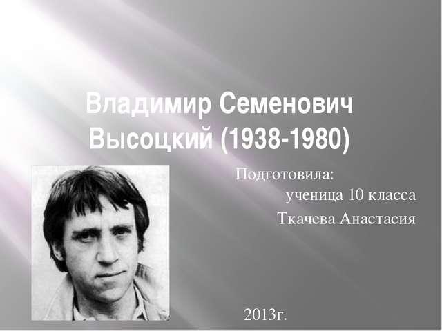 Владимир Семенович Высоцкий (1938-1980) Подготовила: ученица 10 класса Ткачев...