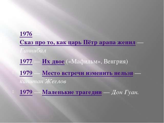 1976 — Сказ про то, как царь Пётр арапа женил — Ганнибал 1977 — Их двое («Ма...