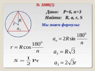 № 1088(5) Дано: P=6, n=3 Найти: R, a, r, S Мы знаем формулы: