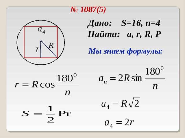 № 1087(5) Дано: S=16, n=4 Найти: a, r, R, P Мы знаем формулы: