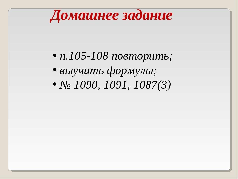 Домашнее задание п.105-108 повторить; выучить формулы; № 1090, 1091, 1087(3)