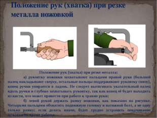 Положение рук (хватка) при резке металла: а) рукоятку ножовки захватывают па