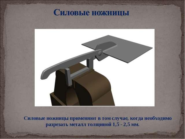 Силовые ножницы применяют в том случае, когда необходимо разрезать металл тол...