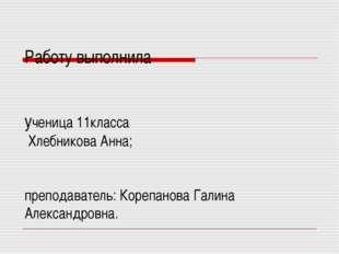 Работу выполнила ученица 11класса Хлебникова Анна; преподаватель: Корепанова
