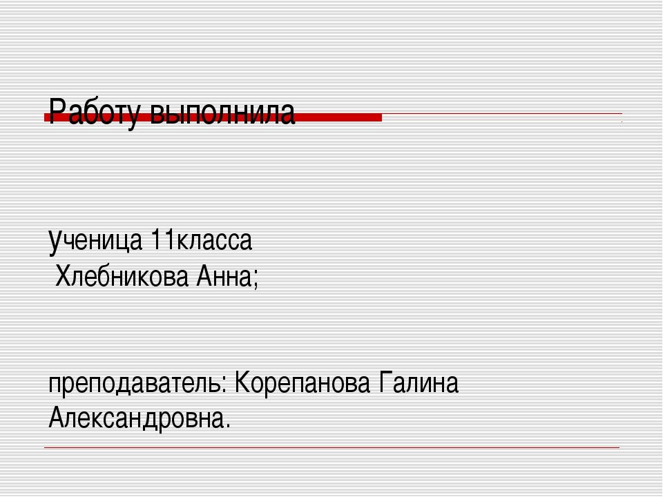 Работу выполнила ученица 11класса Хлебникова Анна; преподаватель: Корепанова...