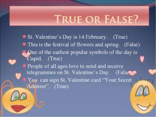 St. Valentine's Day is 14 February. (True) This is the festival of flowers an