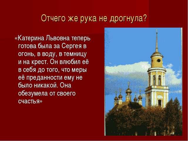 Отчего же рука не дрогнула? «Катерина Львовна теперь готова была за Сергея в...