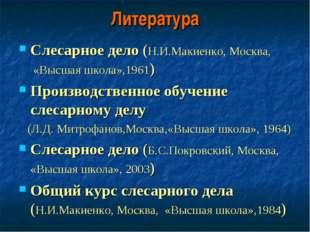 Литература Слесарное дело (Н.И.Макиенко, Москва, «Высшая школа»,1961) Произво
