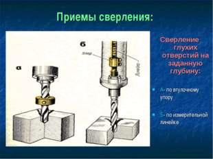 Приемы сверления: Сверление глухих отверстий на заданную глубину: А- по втуло