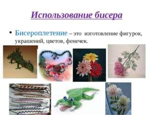 Использование бисера Бисероплетение – это изготовление фигурок, украшений, цв