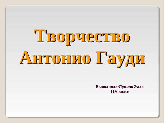 Творчество Антонио Гауди Выполнила:Лукина Элла 11А класс