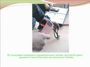 По окончанию измерения загрязнения масел датчик- щуп необходимо промыть в чис