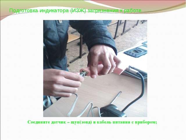 Подготовка индикатора (ИЗЖ) загрязнения к работе Соедините датчик – щуп(зонд)...