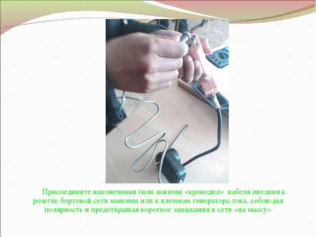 Присоедините наконечники (или зажимы «крокодил» кабеля питания к розетке борт...