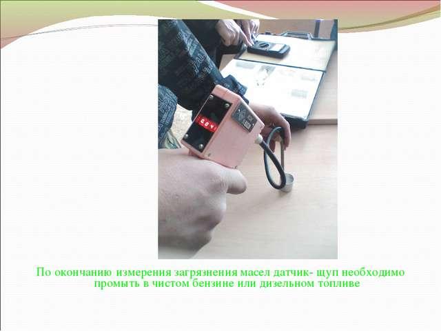 По окончанию измерения загрязнения масел датчик- щуп необходимо промыть в чис...