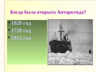 Когда была открыта Антарктида? 1820 год 1720 год 1912 год
