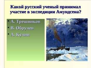 Какой русский ученый принимал участие в экспедиции Амундсена? А. Трешников В.