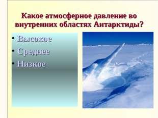 Какое атмосферное давление во внутренних областях Антарктиды? Высокое Среднее