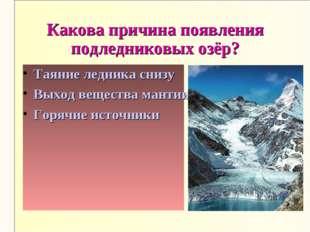 Какова причина появления подледниковых озёр? Таяние ледника снизу Выход вещес