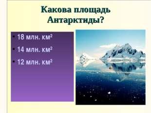 Какова площадь Антарктиды? 18 млн. км² 14 млн. км² 12 млн. км²