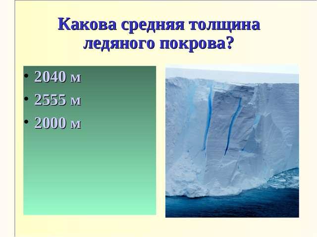 Какова средняя толщина ледяного покрова? 2040 м 2555 м 2000 м