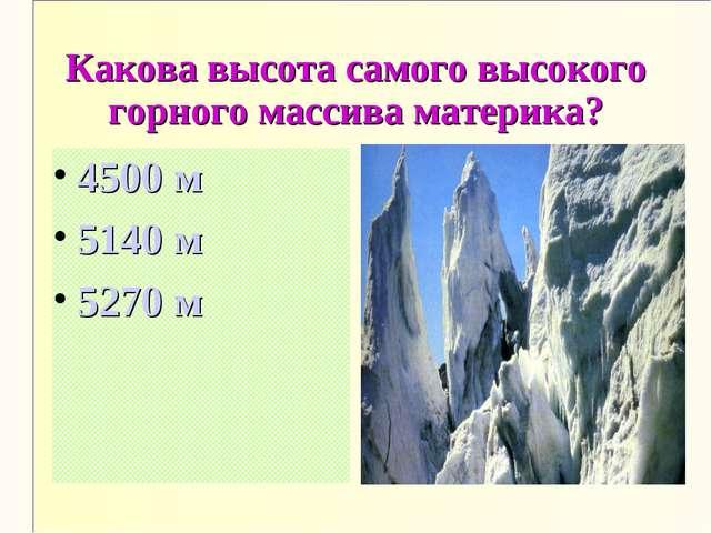 Какова высота самого высокого горного массива материка? 4500 м 5140 м 5270 м