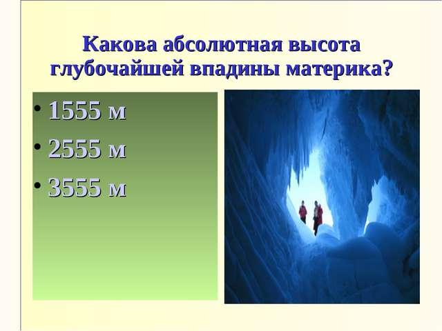 Какова абсолютная высота глубочайшей впадины материка? 1555 м 2555 м 3555 м