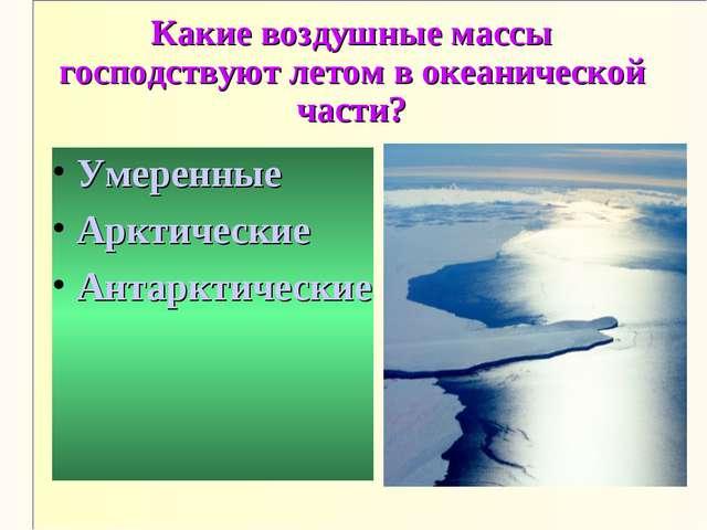 Какие воздушные массы господствуют летом в океанической части? Умеренные Аркт...