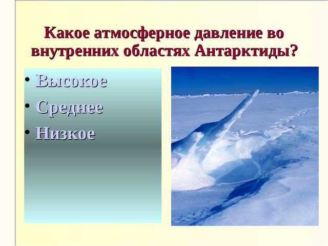 Какое атмосферное давление во внутренних областях Антарктиды? Высокое Среднее...