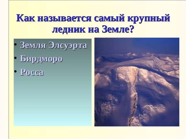 Как называется самый крупный ледник на Земле? Земля Элсуэрта Бирдморо Росса