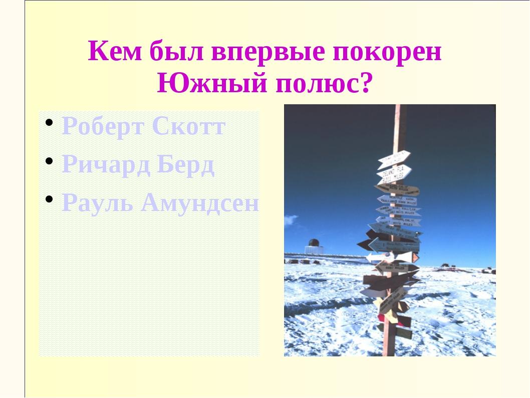 Кем был впервые покорен Южный полюс? Роберт Скотт Ричард Берд Рауль Амундсен