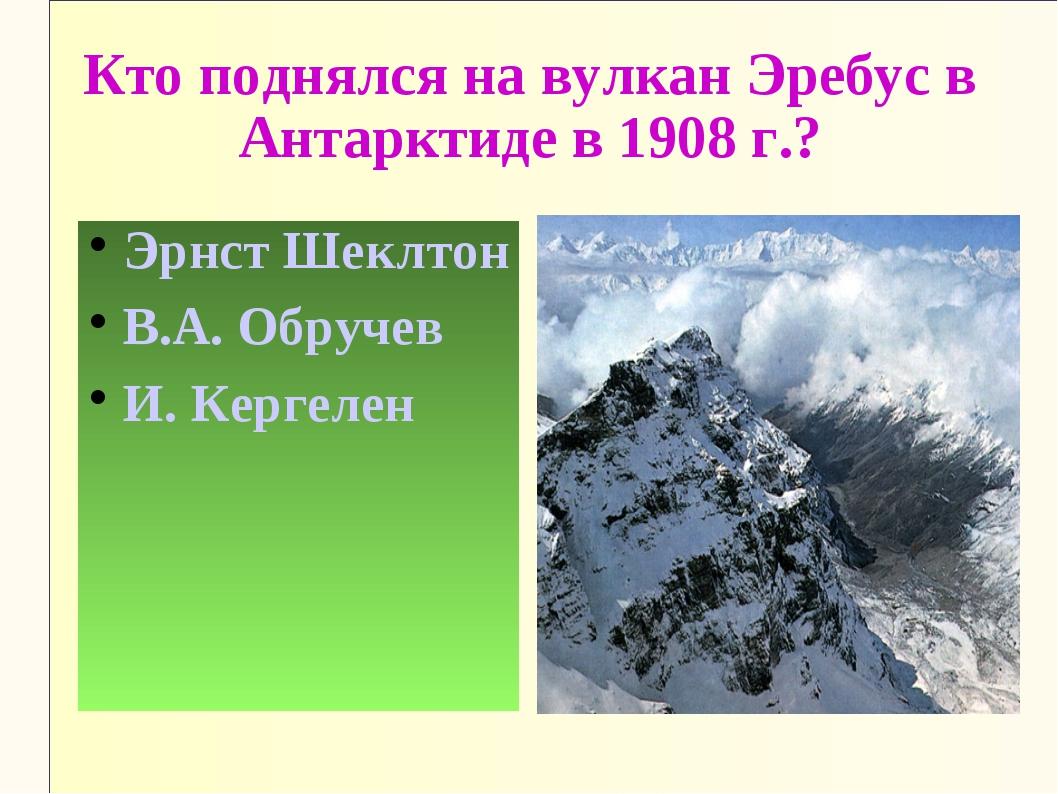 Кто поднялся на вулкан Эребус в Антарктиде в 1908 г.? Эрнст Шеклтон В.А. Обру...