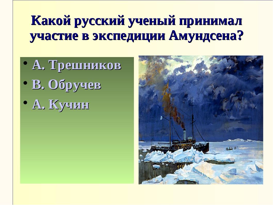 Какой русский ученый принимал участие в экспедиции Амундсена? А. Трешников В....