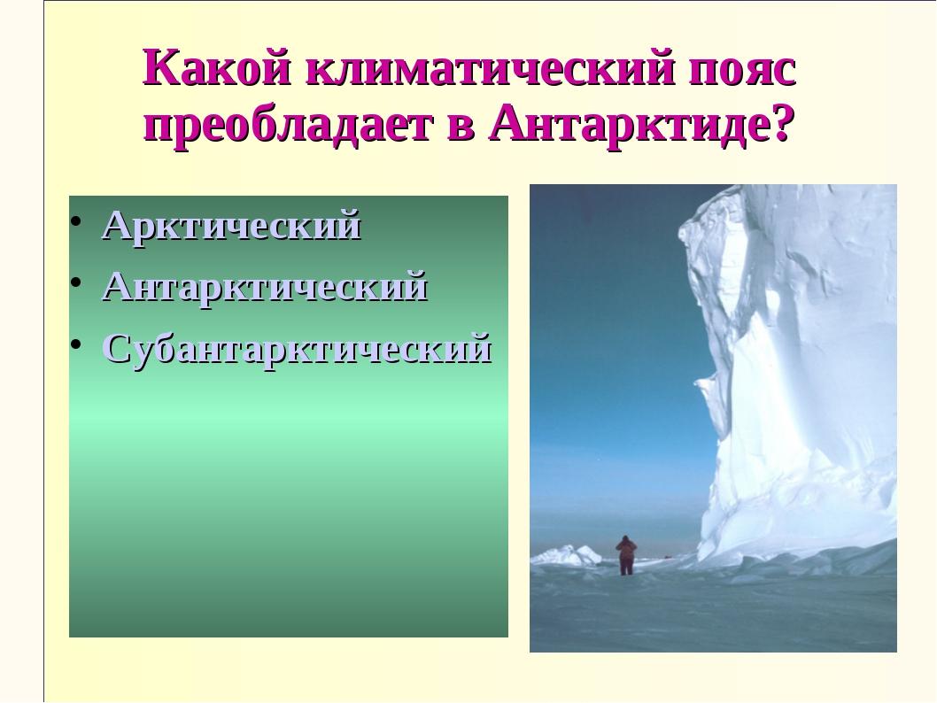 Какой климатический пояс преобладает в Антарктиде? Арктический Антарктический...