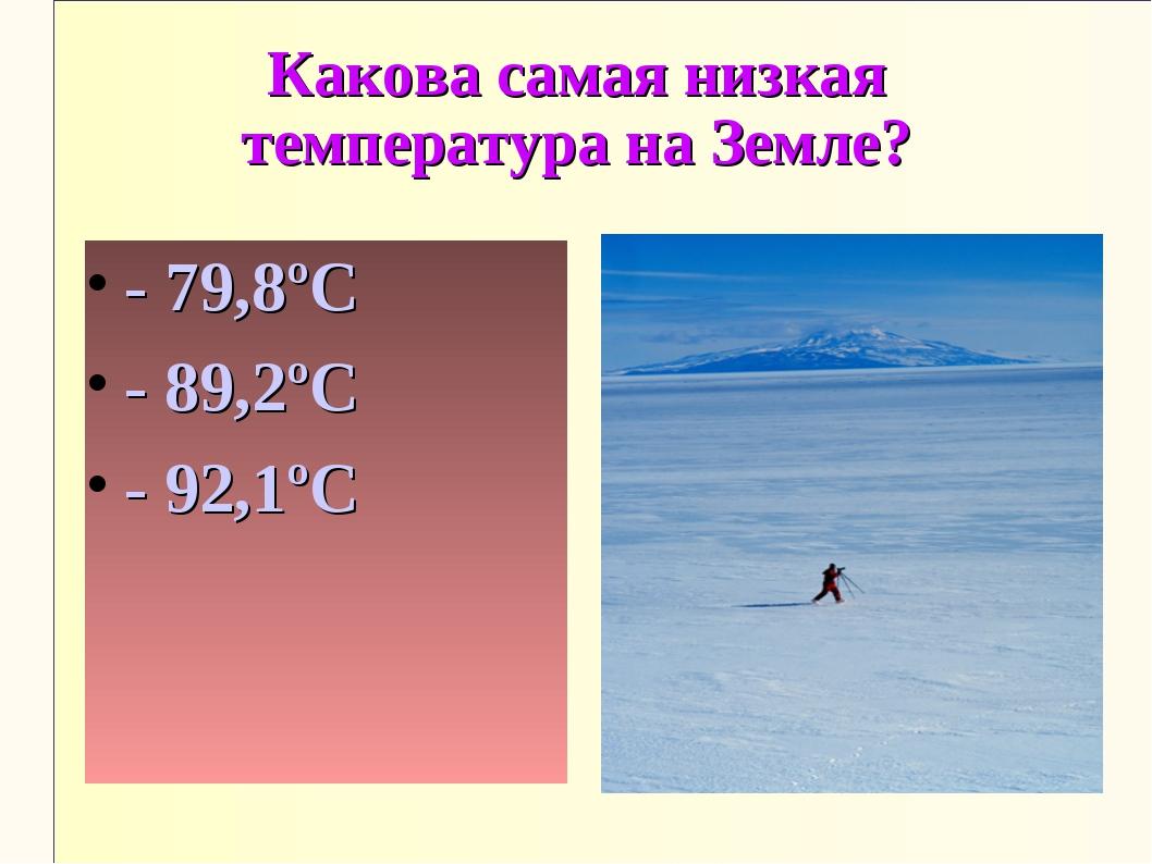 Какова самая низкая температура на Земле? - 79,8ºС - 89,2ºС - 92,1ºС