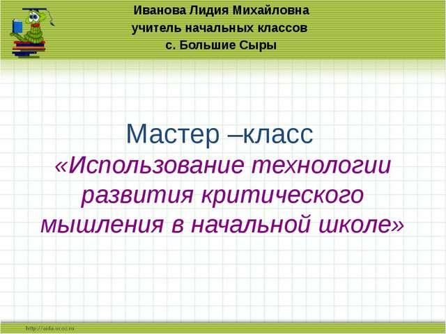 Мастер –класс «Использование технологии развития критического мышления в нача...