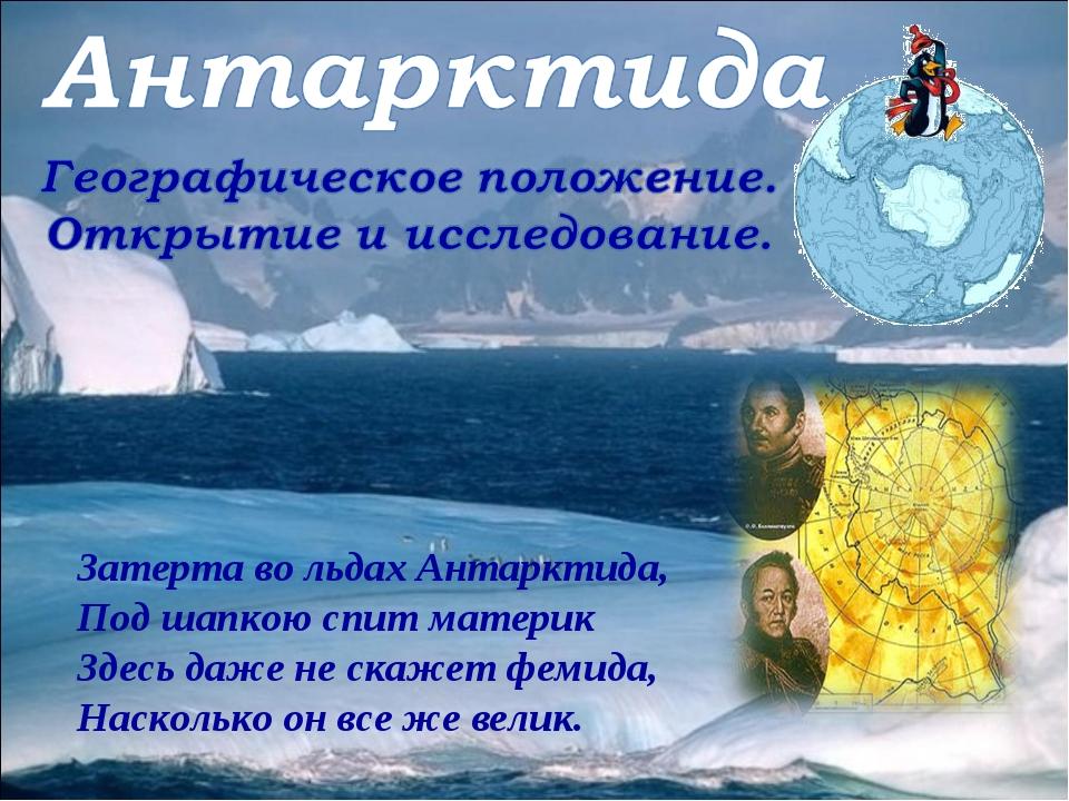 Затерта во льдах Антарктида, Под шапкою спит материк Здесь даже не скажет фем...