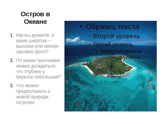 Остров в Океане Как вы думаете, в каких широтах – высоких или низких- сделано...
