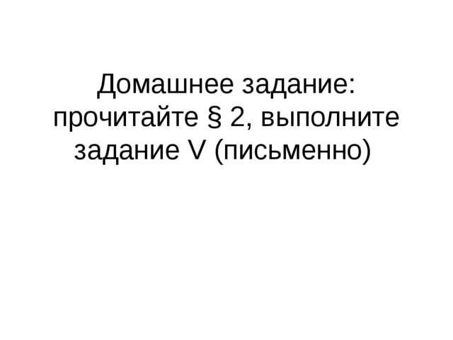 Домашнее задание: прочитайте § 2, выполните задание V (письменно)