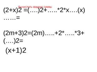 (2+х)2 =(….)2+…..*2*х….(х)……= (2m+3)2=(2m)…..+2*…..*3+(….)2= Вычислить квадра